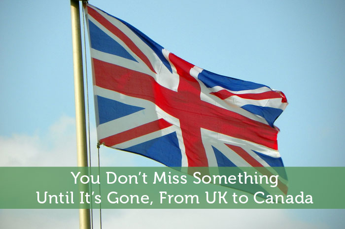 You Don't Miss Something Until It's Gone From UK to Canada
