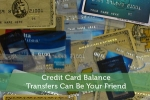 Credit Card Balance Transfers Can Be Your Friend