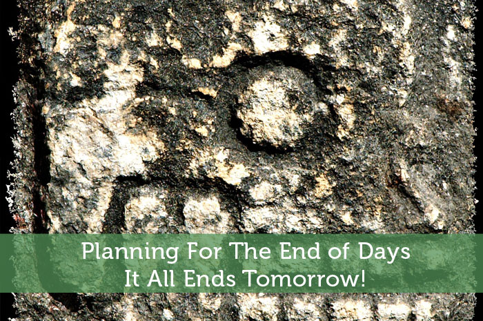 Planning For The End of Days - It All Ends Tomorrow!