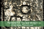 Planning For The End of Days – It All Ends Tomorrow!