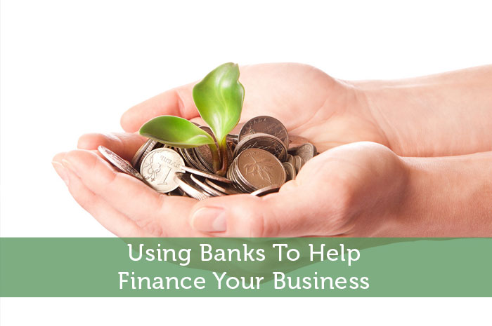 Using Banks To Help Finance Your Business