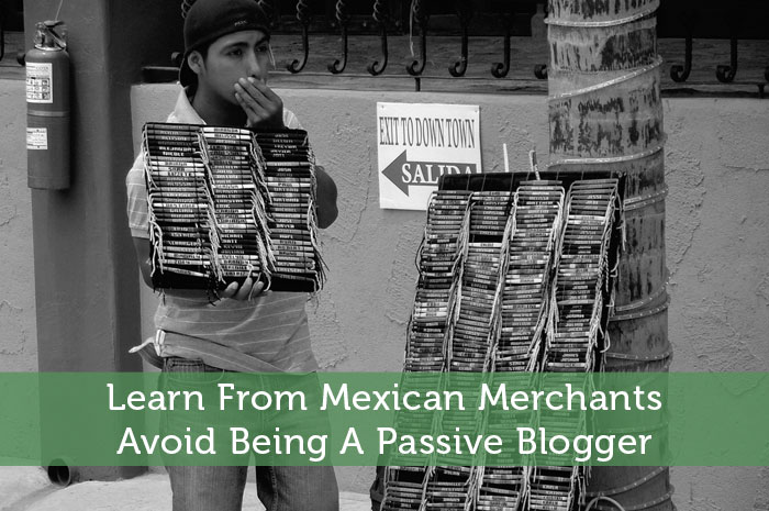 Learn From Mexican Merchants - Avoid Being A Passive Blogger