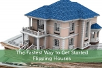 The Fastest Way to Get Started Flipping Houses