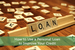 How to Use a Personal Loan to Improve Your Credit