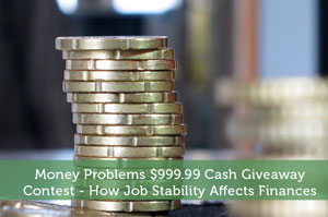 Money Problems $999.99 Cash Giveaway Contest – How Job Stability Affects Finances