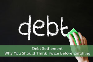 Debt Settlement – Why You Should Think Twice Before Enrolling