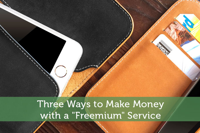 "Three Ways to Make Money with a ""Freemium"" Service"