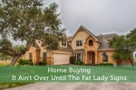 Home Buying - It Ain't Over Until The Fat Lady Signs