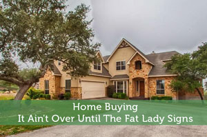 Home Buying – It Ain't Over Until The Fat Lady Signs