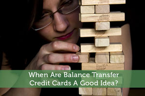 When Are Balance Transfer Credit Cards A Good Idea?