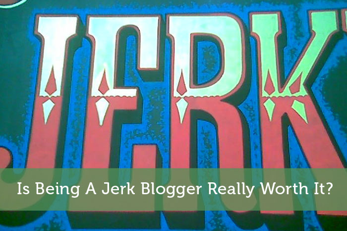 Is Being A Jerk Blogger Really Worth It?