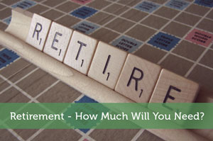Retirement – How Much Will You Need?