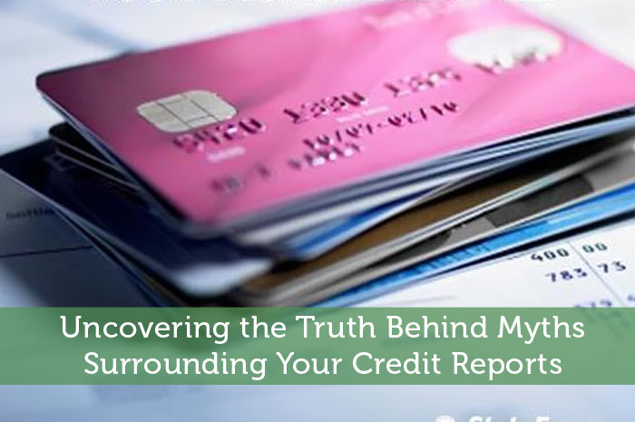 Uncovering the Truth Behind Myths Surrounding Your Credit Reports