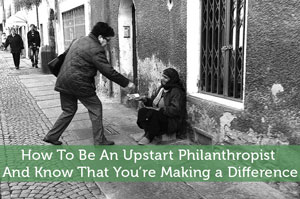 How To Be An Upstart Philanthropist - And Know That You're Making a Difference