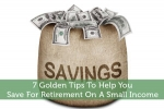 7 Golden Tips To Help You Save For Retirement On A Small Income