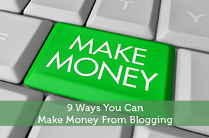9 Ways You Can Make Money From Blogging
