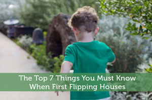 The Top 7 Things You Must Know When First Flipping Houses