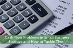 Cash Flow Problems in Small Business Startups and How to Tackle Them