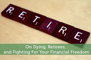 On Dying, Retirees, and Fighting For Your Financial Freedom