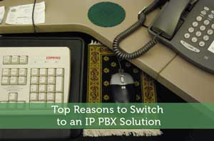 Top Reasons to Switch to an IP PBX Solution