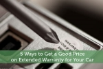 5 Ways to Get a Good Price on Extended Warranty for Your Car