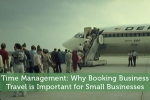 Time Management: Why Booking Business Travel is Important for Small Businesses