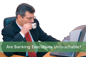 Photo Source Are Banking Executives Untouchable?