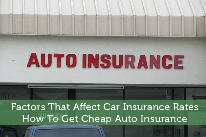 Factors That Affect Car Insurance Rates – How To Get Cheap Auto Insurance