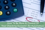 How To Be More In Control Of Your Checking Account? No Automation!