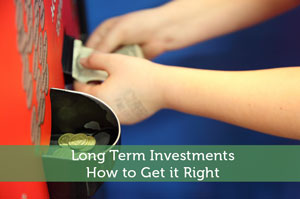 Long Term Investments – How to Get it Right