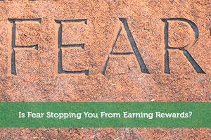 Is Fear Stopping You From Earning Rewards?