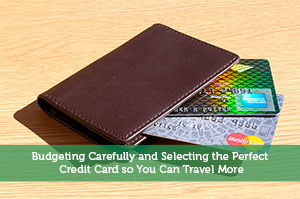 Budgeting Carefully and Selecting the Perfect Credit Card so You Can Travel More