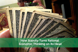 How Scarcity Turns Rational Economic Thinking on Its Head