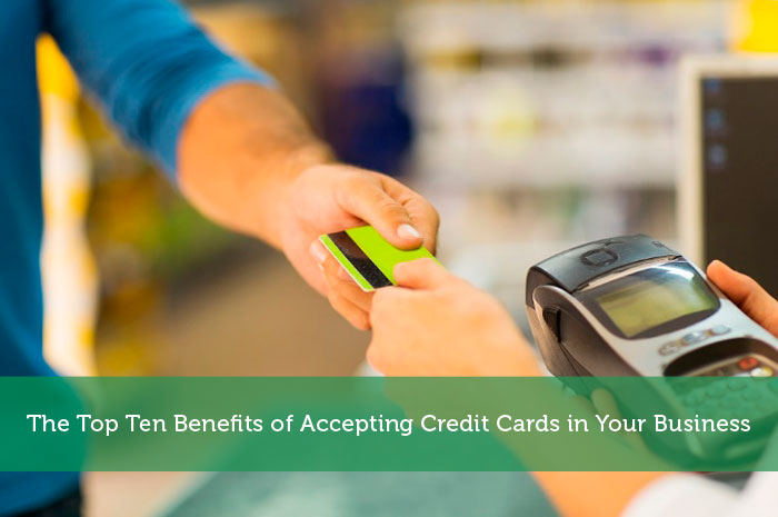 The Top Ten Benefits of Accepting Credit Cards in Your Business