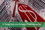 5 Things You Are Probably Overpaying For