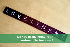 Do You Really Know Your Investment Professional?