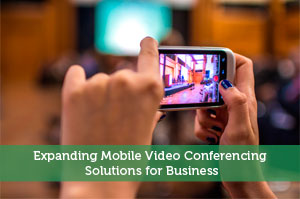 Expanding Mobile Video Conferencing Solutions for Business