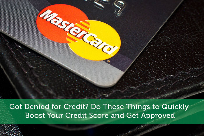 Got Denied for Credit? Do These Things to Quickly Boost Your Credit Score and Get Approved