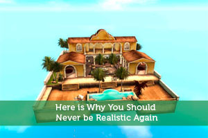 Here is Why You Should Never be Realistic Again