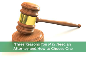 Three Reasons You May Need an Attorney and How to Choose One