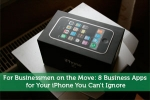 For Businessmen on the Move: 8 Business Apps for Your iPhone You Can't Ignore