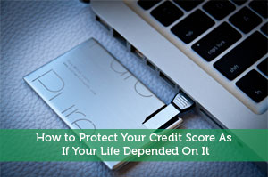 How to Protect Your Credit Score As If Your Life Depended On It