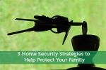 3 Home Security Strategies to Help Protect Your Family