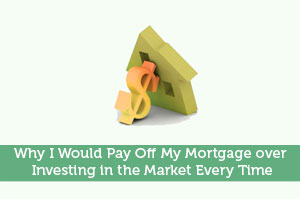 Why I Would Pay Off My Mortgage over Investing in the Market Every Time