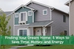 Finding Your Dream Home: 5 Ways to Save Time, Money, and Energy