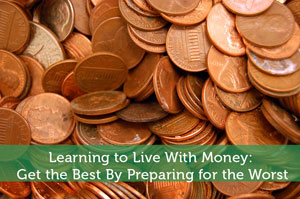 Learning to Live With Money: Get the Best By Preparing for the Worst