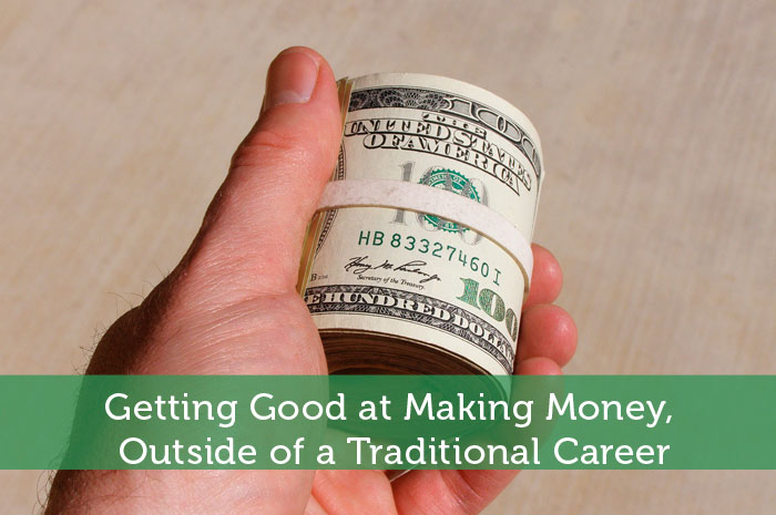 Getting Good at Making Money, Outside of a Traditional Career