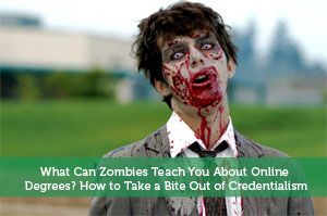 What Can Zombies Teach You About Online Degrees? How to Take a Bite Out of Credentialism