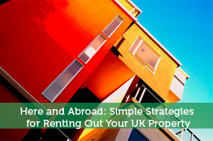 Here and Abroad: Simple Strategies for Renting Out Your UK Property
