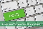 Should You Tap Into Your Home's Equity?